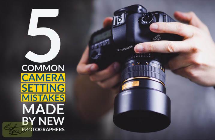 پنج اشتباه رایج در مورد تنظیمات دوربین